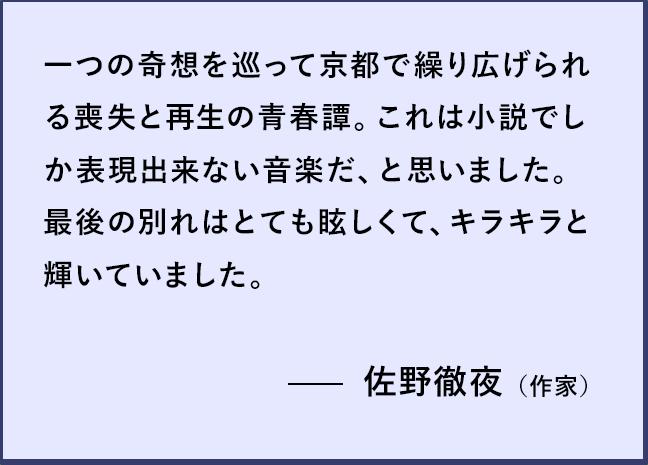 一つの奇想を巡って京都で繰り広げられる喪失と再生の青春譚。 これは小説でしか表現出来ない音楽だ、と思いました。 最後の別れはとても眩しくて、キラキラと輝いていました。 佐野徹夜(作家)