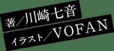 著/川崎七音 イラスト/VOFAN